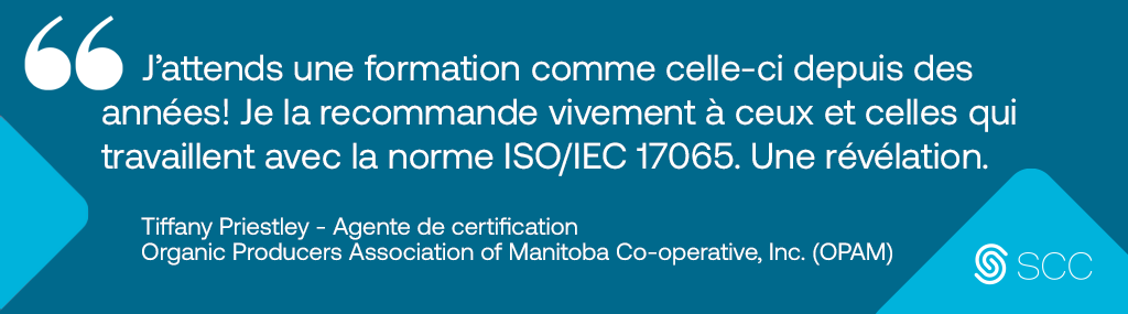 image of a testimonial that describes the 17065 course followed by the Standards Council of Canada Logo Longdesc:« J'attends une formation comme celle-ci depuis des années! Je la recommande vivement à ceux et celles qui travaillent avec la norme ISO/IEC 17065. Une révélation. » Tiffany Priestley, Agente de certification, Organic Producers Association of Manitoba Co-operative, Inc. (OPAM)